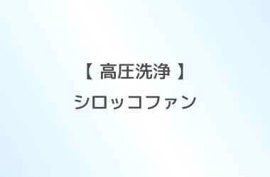 【 高圧洗浄 】シロッコファン