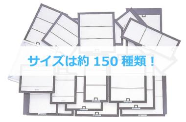 サイズは約150種類! 豊富な形、サイズをご用意しております。