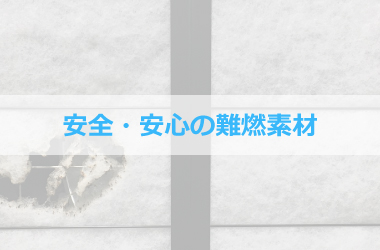 安全・安心の難燃素材 日本防炎協会の試験「消防法施行規則第4条の3第3項」を準用して、防炎性能を確認済です。